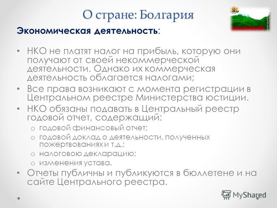 О стране: Болгария Экономическая деятельность : НКО не платят налог на прибыль, которую они получают от своей некоммерческой деятельности. Однако их коммерческая деятельность облагается налогами; Все права возникают с момента регистрации в Центрально
