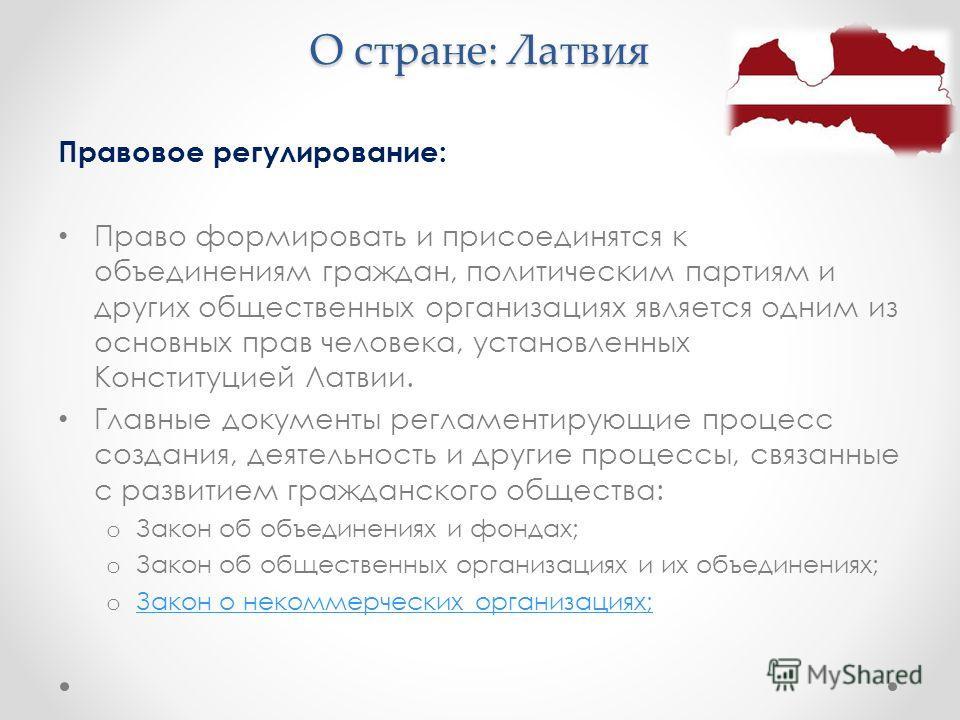 О стране: Латвия Правовое регулирование: Право формировать и присоединятся к объединениям граждан, политическим партиям и других общественных организациях является одним из основных прав человека, установленных Конституцией Латвии. Главные документы
