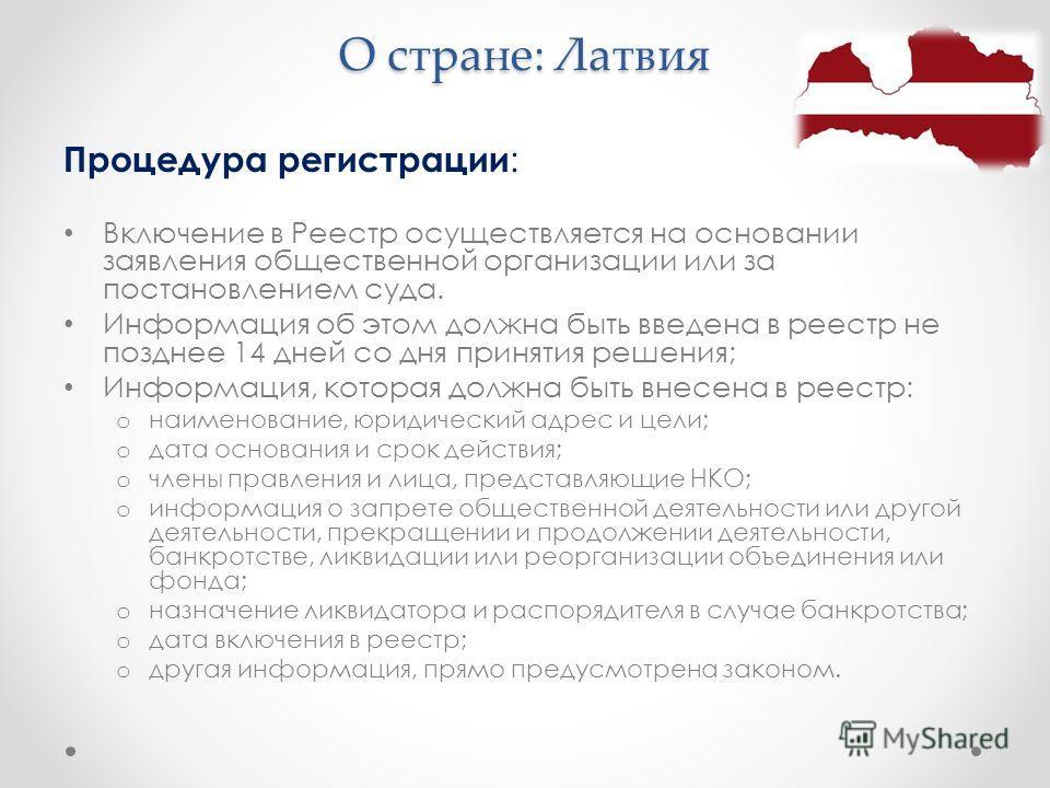 О стране: Латвия Процедура регистрации : Включение в Реестр осуществляется на основании заявления общественной организации или за постановлением суда. Информация об этом должна быть введена в реестр не позднее 14 дней со дня принятия решения; Информа