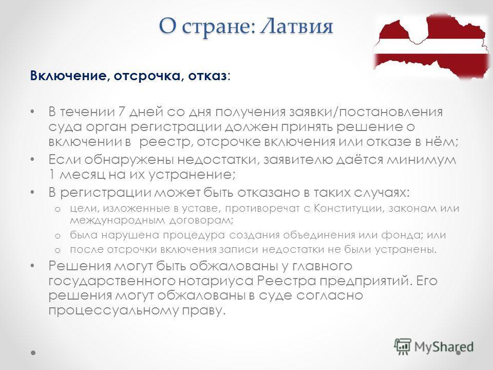 О стране: Латвия Включение, отсрочка, отказ : В течении 7 дней со дня получения заявки/постановления суда орган регистрации должен принять решение о включении в реестр, отсрочке включения или отказе в нём; Если обнаружены недостатки, заявителю даётся