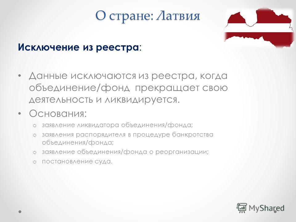 О стране: Латвия Исключение из реестра : Данные исключаются из реестра, когда объединение/фонд прекращает свою деятельность и ликвидируется. Основания: o заявление ликвидатора объединения/фонда; o заявления распорядителя в процедуре банкротства объед