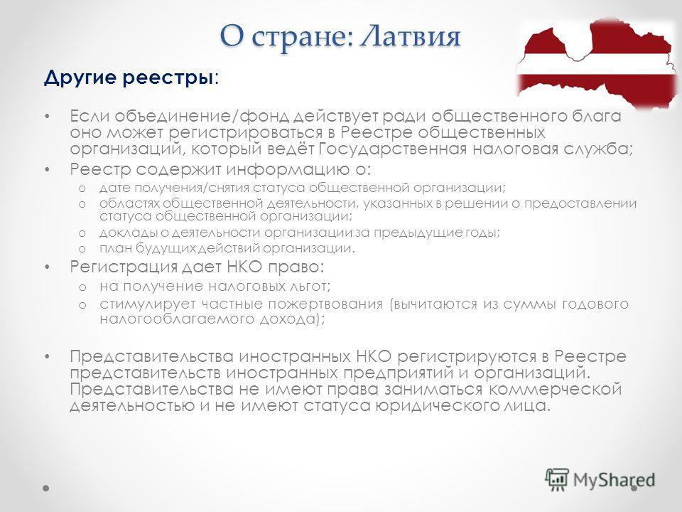 О стране: Латвия Другие реестры : Если объединение/фонд действует ради общественного блага оно может регистрироваться в Реестре общественных организаций, который ведёт Государственная налоговая служба; Реестр содержит информацию о: o дате получения/с