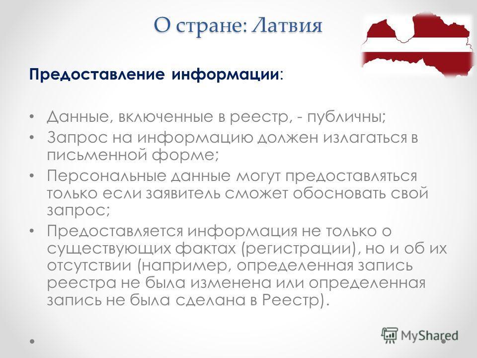 О стране: Латвия Предоставление информации : Данные, включенные в реестр, - публичны; Запрос на информацию должен излагаться в письменной форме; Персональные данные могут предоставляться только если заявитель сможет обосновать свой запрос; Предоставл