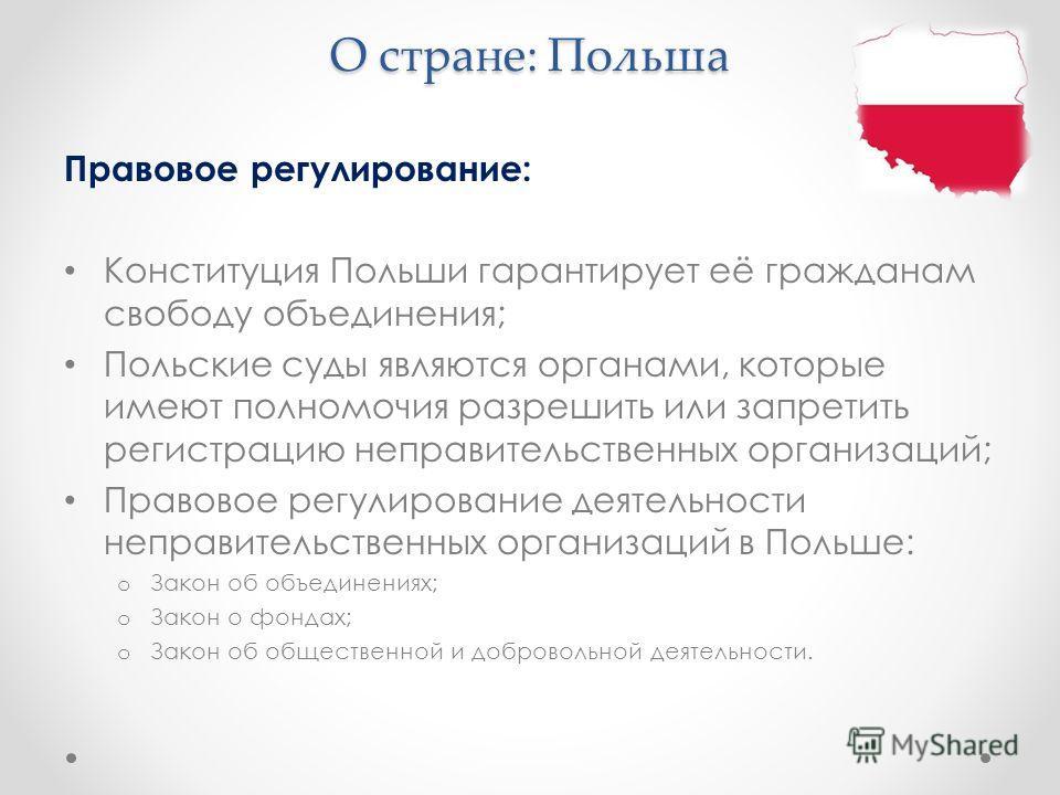 О стране: Польша Правовое регулирование: Конституция Польши гарантирует её гражданам свободу объединения; Польские суды являются органами, которые имеют полномочия разрешить или запретить регистрацию неправительственных организаций; Правовое регулиро