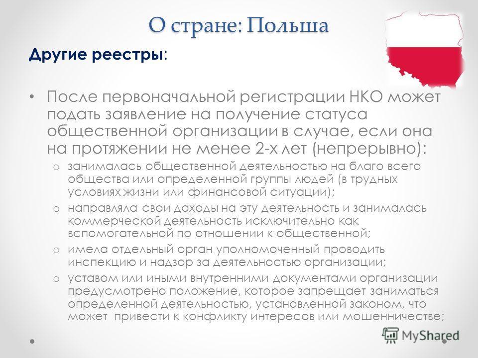 О стране: Польша Другие реестры : После первоначальной регистрации НКО может подать заявление на получение статуса общественной организации в случае, если она на протяжении не менее 2-х лет (непрерывно): o занималась общественной деятельностью на бла