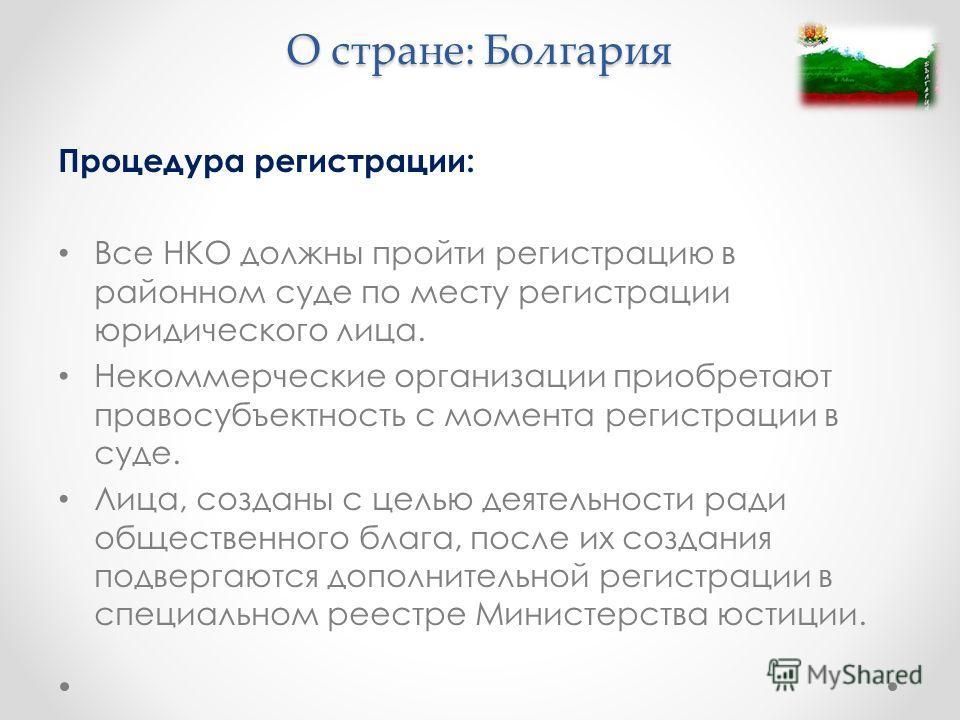 О стране: Болгария Процедура регистрации: Все НКО должны пройти регистрацию в районном суде по месту регистрации юридического лица. Некоммерческие организации приобретают правосубъектность с момента регистрации в суде. Лица, созданы с целью деятельно