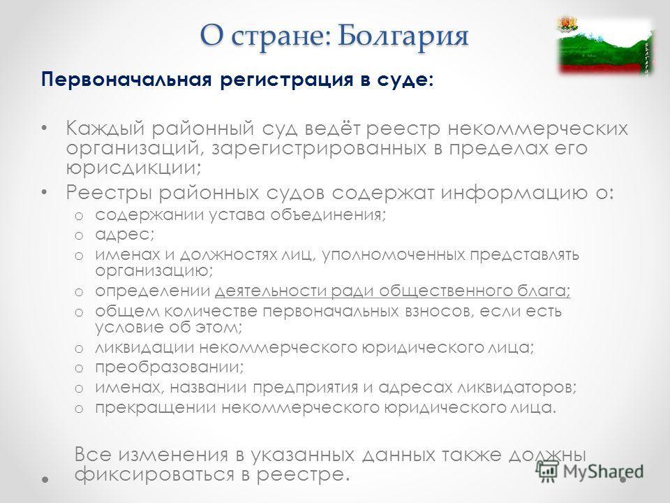 О стране: Болгария Первоначальная регистрация в суде: Каждый районный суд ведёт реестр некоммерческих организаций, зарегистрированных в пределах его юрисдикции; Реестры районных судов содержат информацию о: o содержании устава объединения; o адрес; o