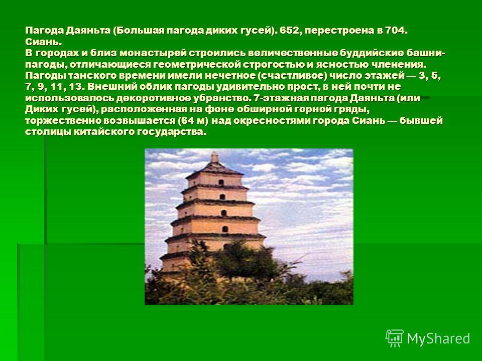Пагода Даяньта (Большая пагода диких гусей). 652, перестроена в 704. Сиань. В городах и близ монастырей строились величественные буддийские башни- пагоды, отличающиеся геометрической строгостью и ясностью членения. Пагоды танского времени имели нечет