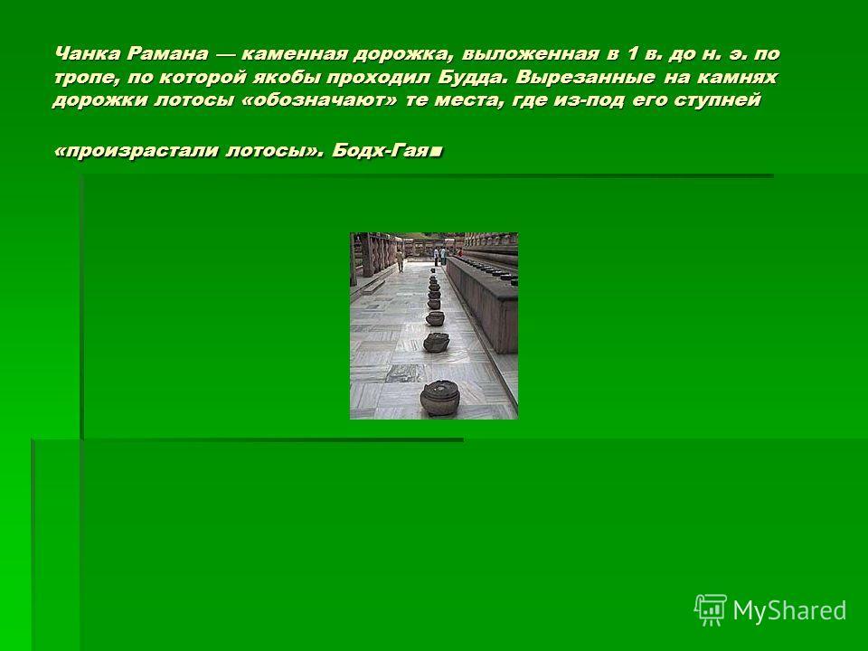 Чанка Рамана каменная дорожка, выложенная в 1 в. до н. э. по тропе, по которой якобы проходил Будда. Вырезанные на камнях дорожки лотосы «обозначают» те места, где из-под его ступней «произрастали лотосы». Бодх-Гая.