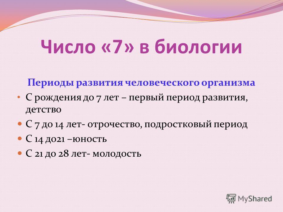 Число «7» в биологии Периоды развития человеческого организма С рождения до 7 лет – первый период развития, детство С 7 до 14 лет- отрочество, подростковый период С 14 до 21 –юность С 21 до 28 лет- молодость