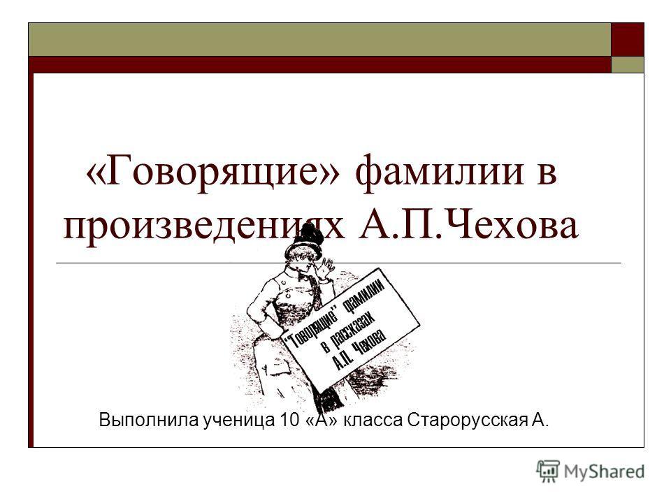 «Говорящие» фамилии в произведениях А.П.Чехова Выполнила ученица 10 «А» класса Старорусская А.