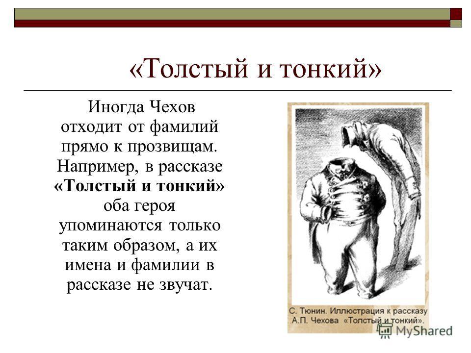 «Толстый и тонкий» Иногда Чехов отходит от фамилий прямо к прозвищам. Например, в рассказе «Толстый и тонкий» оба героя упоминаются только таким образом, а их имена и фамилии в рассказе не звучат.