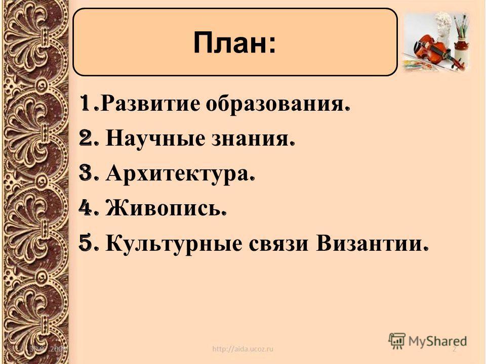 1. Развитие образования. 2. Научные знания. 3. Архитектура. 4. Живопись. 5. Культурные связи Византии. План:
