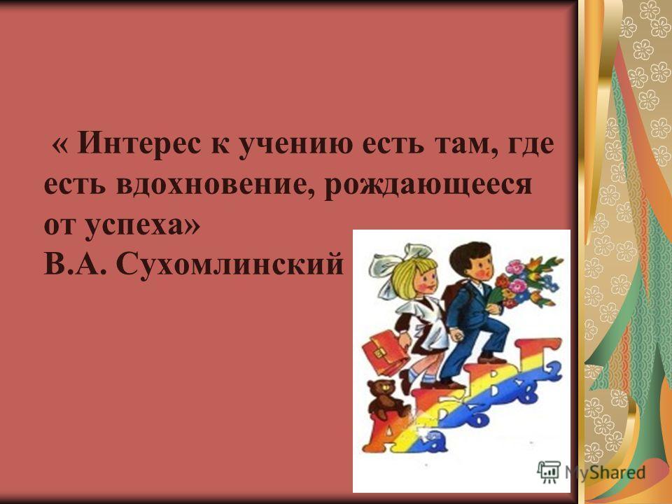 « Интерес к учению есть там, где есть вдохновение, рождающееся от успеха» В.А. Сухомлинский