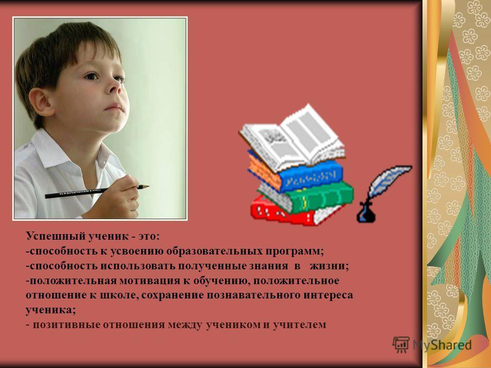 Успешный ученик - это: -способность к усвоению образовательных программ; -способность использовать полученные знания в жизни; -положительная мотивация к обучению, положительное отношение к школе, сохранение познавательного интереса ученика; - позитив