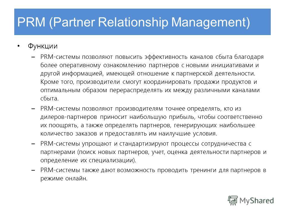 PRM (Partner Relationship Management) Функции – PRM-системы позволяют повысить эффективность каналов сбыта благодаря более оперативному ознакомлению партнеров с новыми инициативами и другой информацией, имеющей отношение к партнерской деятельности. К