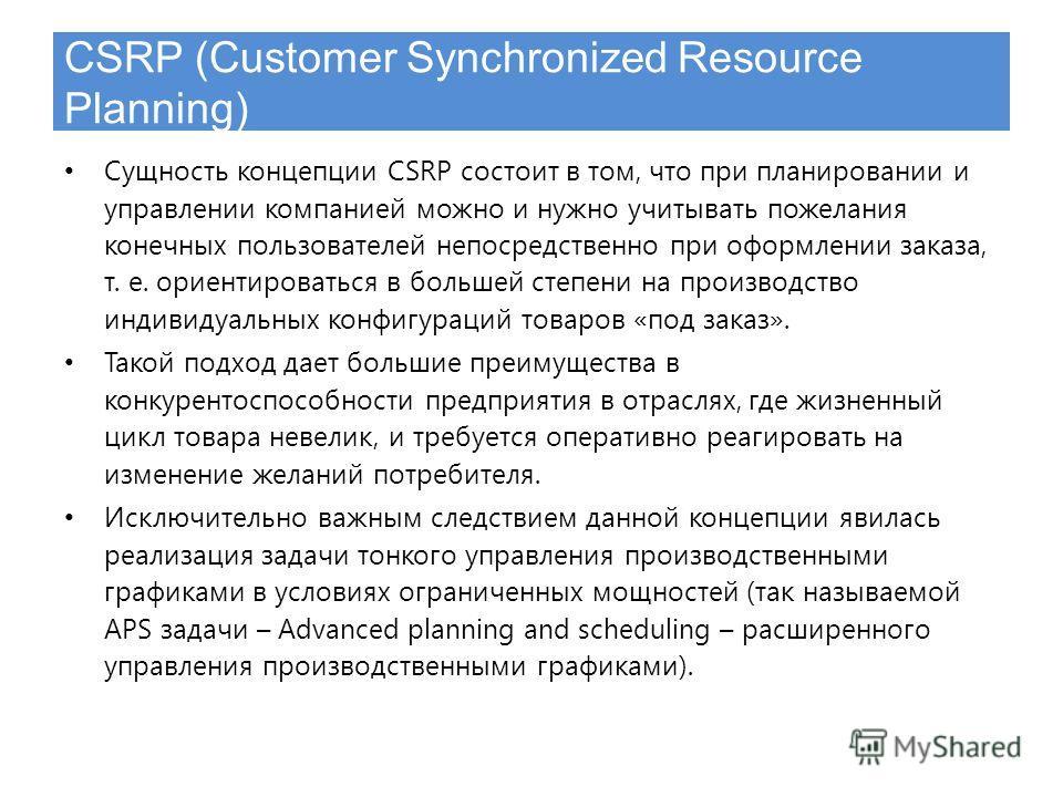 CSRP (Customer Synchronized Resource Planning) Сущность концепции CSRP состоит в том, что при планировании и управлении компанией можно и нужно учитывать пожелания конечных пользователей непосредственно при оформлении заказа, т. е. ориентироваться в