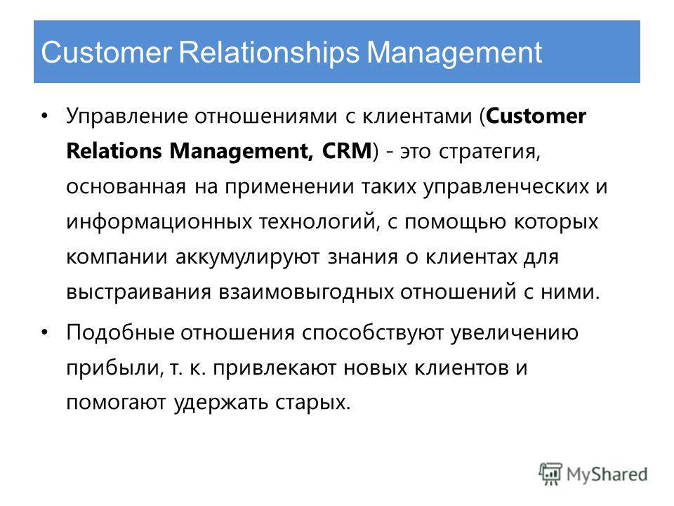 Customer Relationships Management Управление отношениями с клиентами (Customer Relations Management, CRM) - это стратегия, основанная на применении таких управленческих и информационных технологий, с помощью которых компании аккумулируют знания о кли