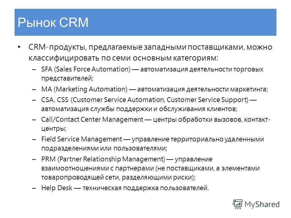 Рынок CRM CRM-продукты, предлагаемые западными поставщиками, можно классифицировать по семи основным категориям: – SFA (Sales Force Automation) автоматизация деятельности торговых представителей; – МА (Marketing Automation) автоматизация деятельности
