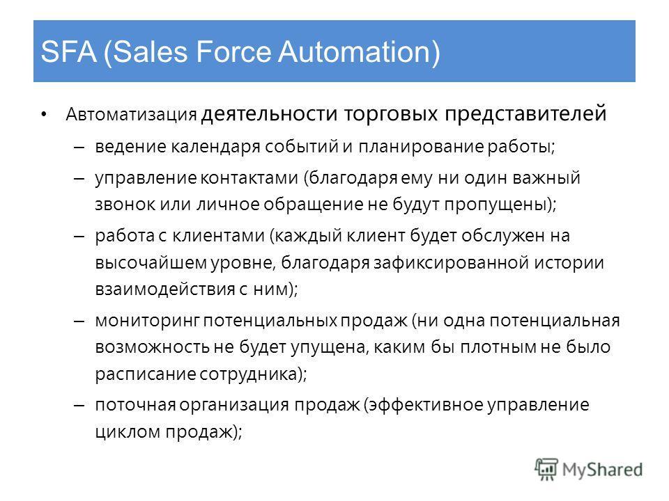 SFA (Sales Force Automation) Автоматизация деятельности торговых представителей – ведение календаря событий и планирование работы; – управление контактами (благодаря ему ни один важный звонок или личное обращение не будут пропущены); – работа с клиен