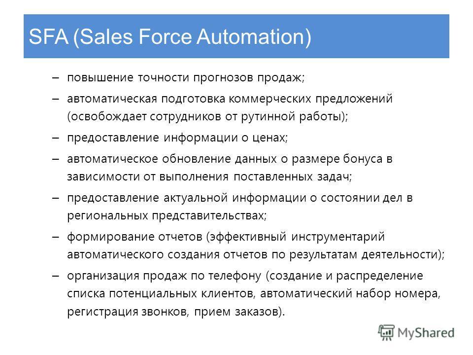 SFA (Sales Force Automation) – повышение точности прогнозов продаж; – автоматическая подготовка коммерческих предложений (освобождает сотрудников от рутинной работы); – предоставление информации о ценах; – автоматическое обновление данных о размере б