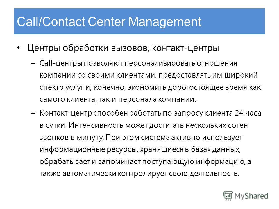 Call/Contact Center Management Центры обработки вызовов, контакт-центры – Call-центры позволяют персонализировать отношения компании со своими клиентами, предоставлять им широкий спектр услуг и, конечно, экономить дорогостоящее время как самого клиен