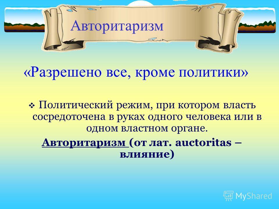 «Разрешено все, кроме политики» Политический режим, при котором власть сосредоточена в руках одного человека или в одном властном органе. Авторитаризм (от лат. аuctoritas – влияние) Авторитаризм