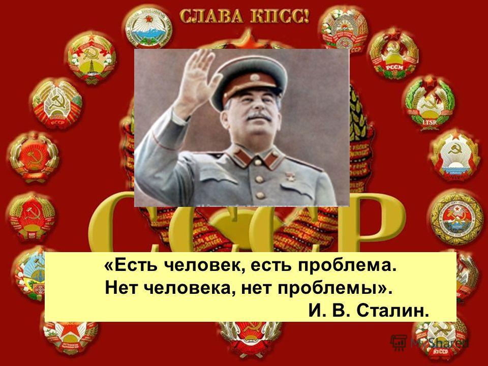 «Есть человек, есть проблема. Нет человека, нет проблемы». И. В. Сталин.