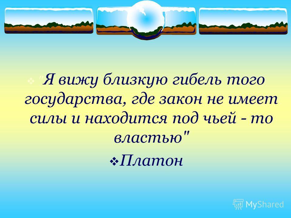 Я вижу близкую гибель того государства, где закон не имеет силы и находится под чьей - то властью Платон