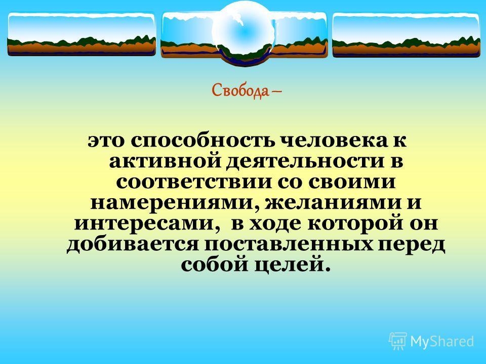 Свобода – это способность человека к активной деятельности в соответствии со своими намерениями, желаниями и интересами, в ходе которой он добивается поставленных перед собой целей.