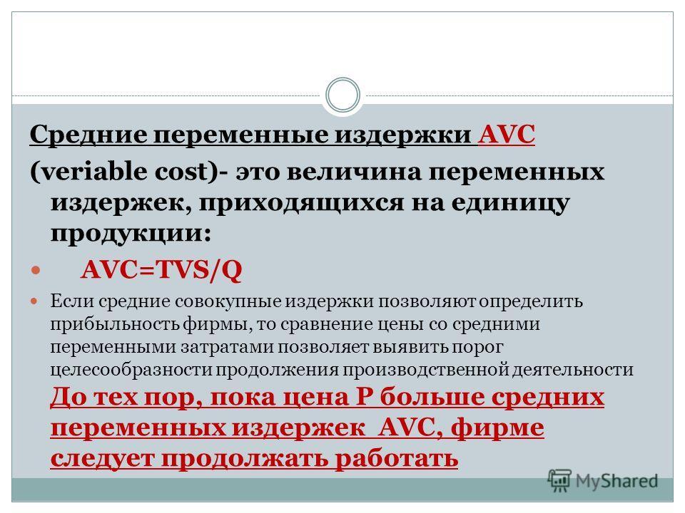 Средние переменные издержки AVC (veriable cost)- это величина переменных издержек, приходящихся на единицу продукции: AVC=TVS/Q Если средние совокупные издержки позволяют определить прибыльность фирмы, то сравнение цены со средними переменными затрат