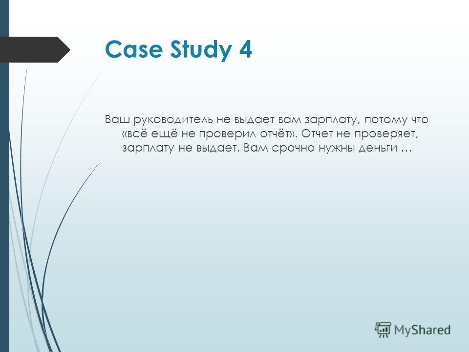 Case Study 4 Ваш руководитель не выдает вам зарплату, потому что «всё ещё не проверил отчёт». Отчет не проверяет, зарплату не выдает. Вам срочно нужны деньги …