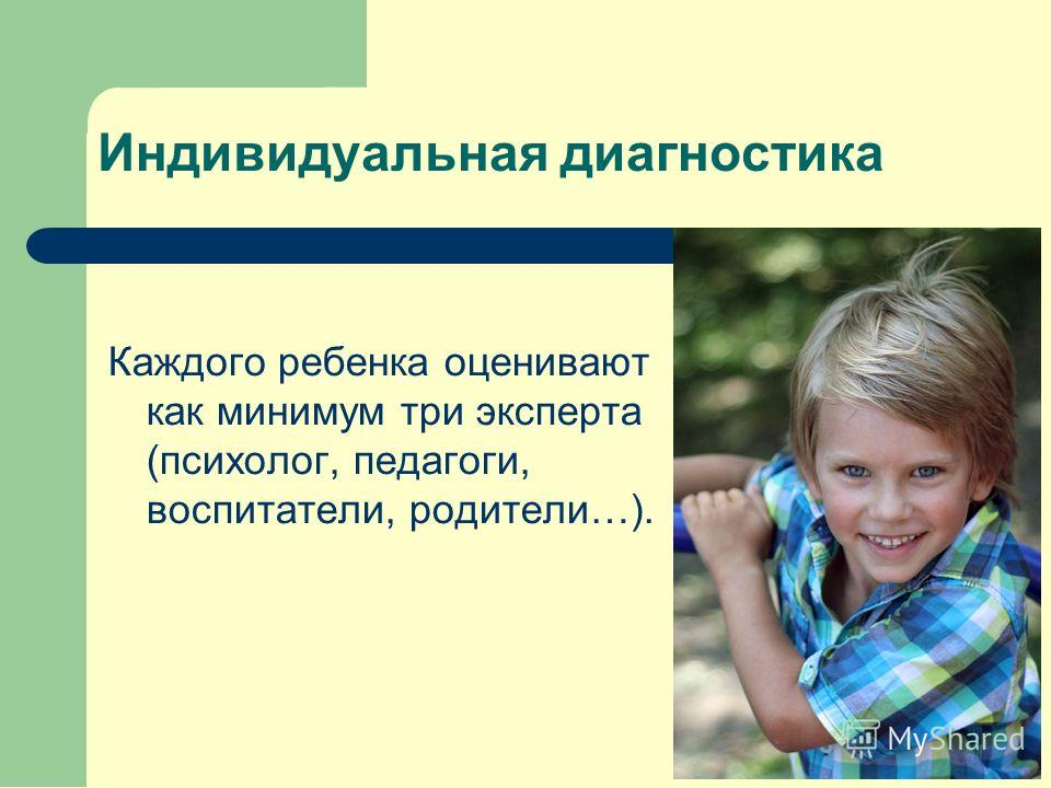 Индивидуальная диагностика Каждого ребенка оценивают как минимум три эксперта (психолог, педагоги, воспитатели, родители…).