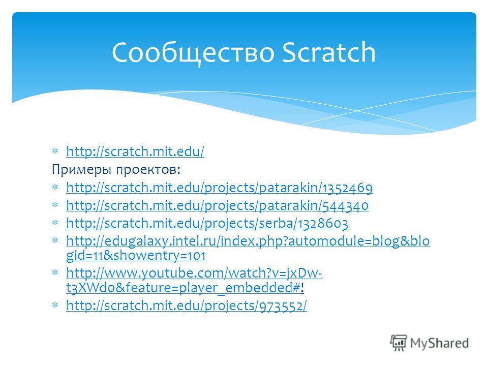 http://scratch.mit.edu/ Примеры проектов: http://scratch.mit.edu/projects/patarakin/1352469 http://scratch.mit.edu/projects/patarakin/544340 http://scratch.mit.edu/projects/serba/1328603 http://edugalaxy.intel.ru/index.php?automodule=blog&blo gid=11&