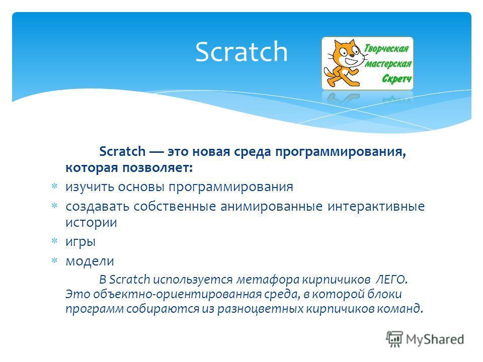 Scratch это новая среда программирования, которая позволяет: изучить основы программирования создавать собственные анимированные интерактивные истории игры модели В Scratch используется метафора кирпичиков ЛЕГО. Это объектно-ориентированная среда, в