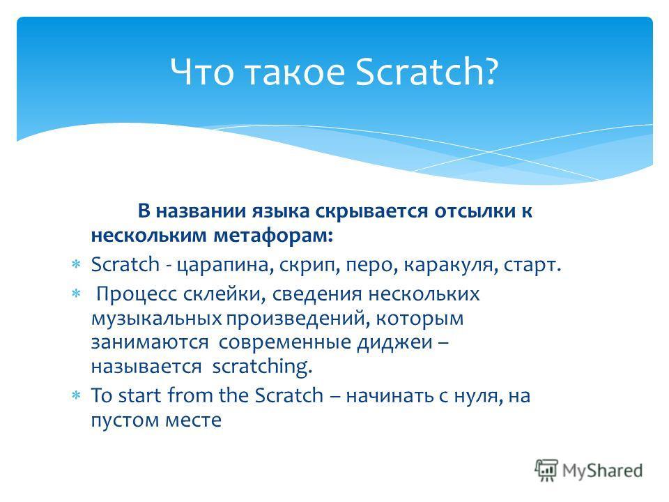 В названии языка скрывается отсылки к нескольким метафорам: Scratch - царапина, скрип, перо, каракуля, старт. Процесс склейки, сведения нескольких музыкальных произведений, которым занимаются современные диджеи – называется scratching. To start from