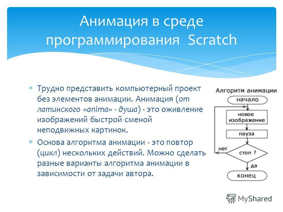 Трудно представить компьютерный проект без элементов анимации. Анимация (от латинского «anima» - душа) - это оживление изображений быстрой сменой неподвижных картинок. Основа алгоритма анимации - это повтор (цикл) нескольких действий. Можно сделать р