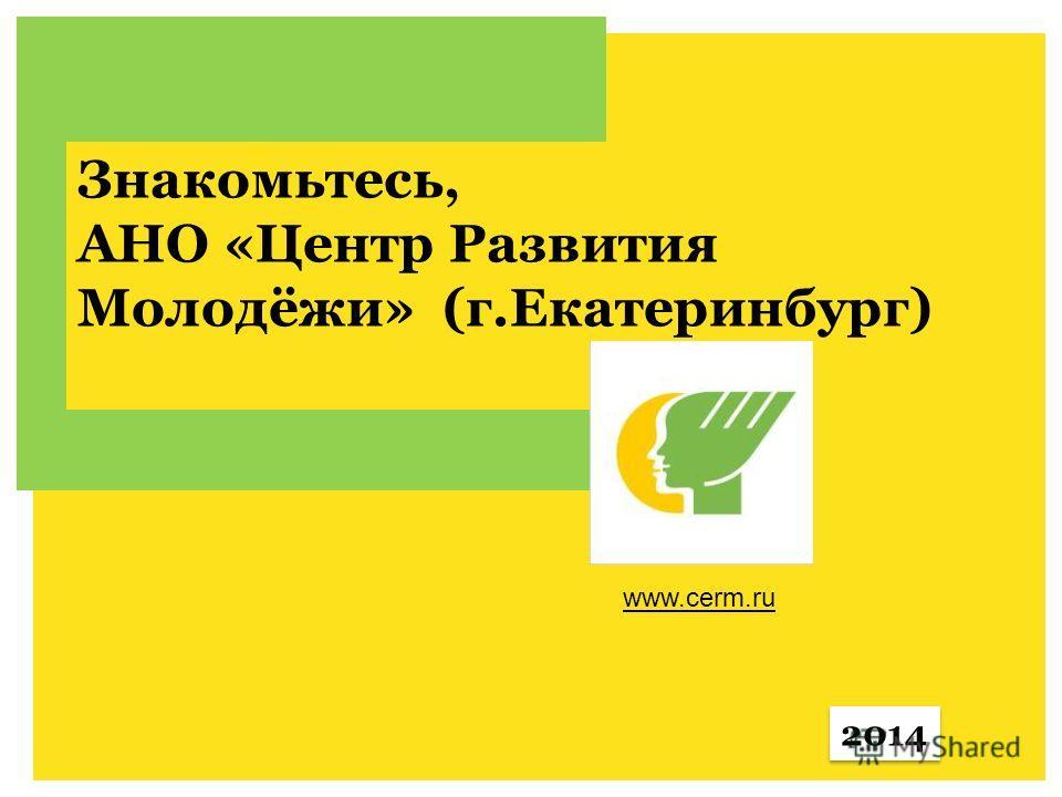 АНО Знакомьтесь, АНО «Центр Развития Молодёжи» (г.Екатеринбург) 2014 www.cerm.ru