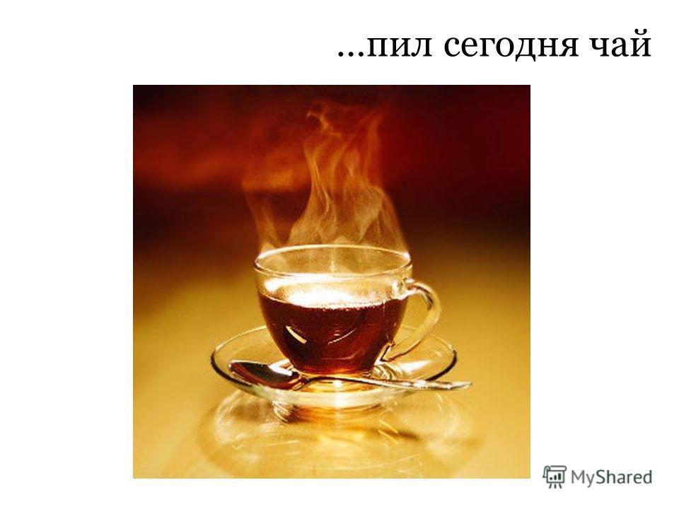 …пил сегодня чай
