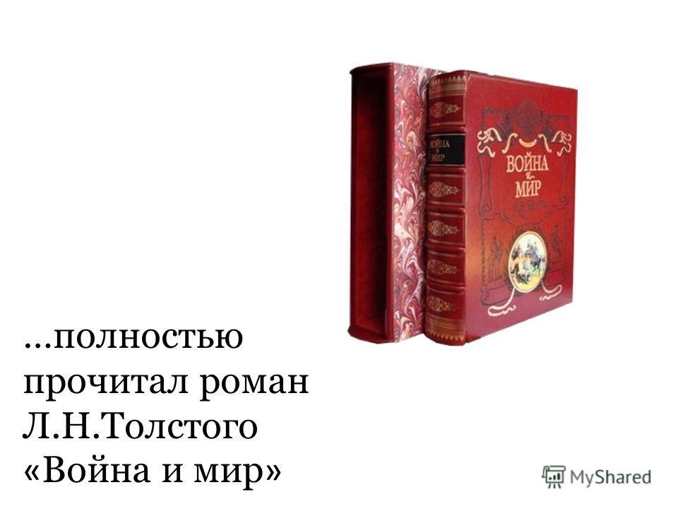 …полностью прочитал роман Л.Н.Толстого « Война и мир »