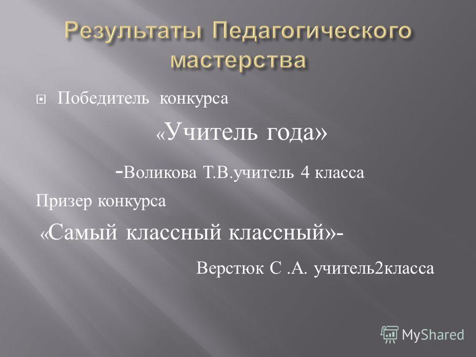 Победитель конкурса « Учитель года » - Воликова Т. В. учитель 4 класса Призер конкурса « Самый классный классный »- Верстюк С. А. учитель 2 класса