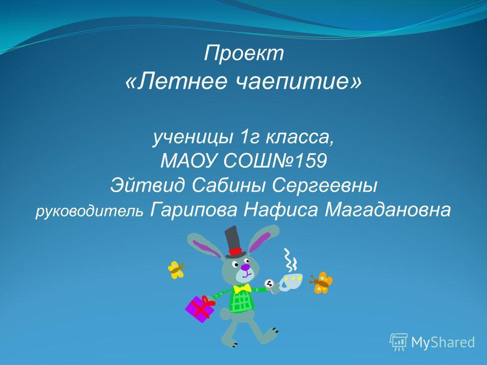 Проект «Летнее чаепитие» ученицы 1 г класса, МАОУ СОШ159 Эйтвид Сабины Сергеевны руководитель Гарипова Нафиса Магадановна
