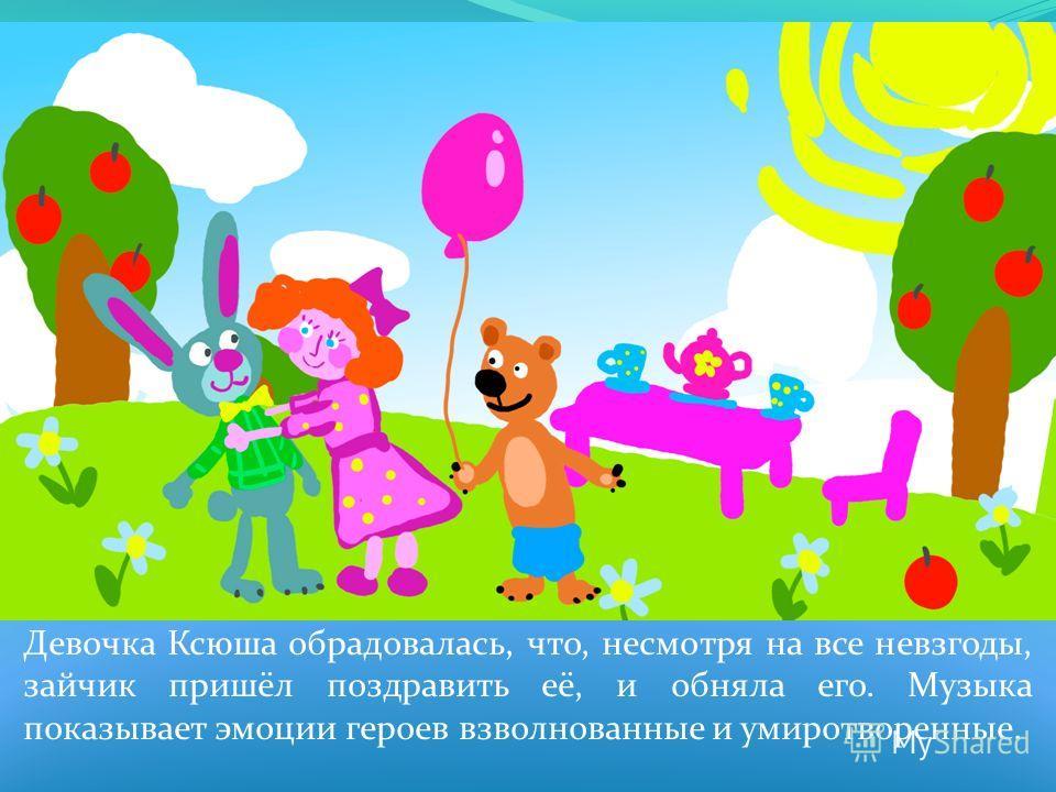 Девочка Ксюша обрадовалась, что, несмотря на все невзгоды, зайчик пришёл поздравить её, и обняла его. Музыка показывает эмоции героев взволнованные и умиротворенные.