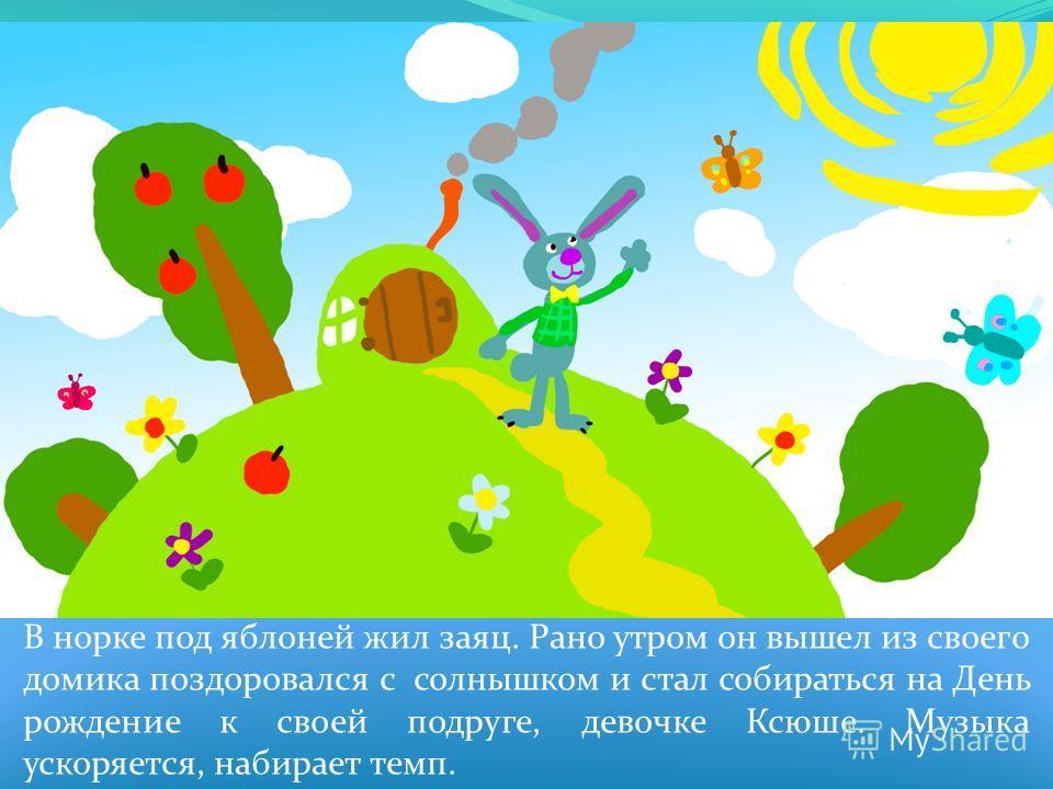 В норке под яблоней жил заяц. Рано утром он вышел из своего домика поздоровался с солнышком и стал собираться на День рождение к своей подруге, девочке Ксюше. Музыка ускоряется, набирает темп.