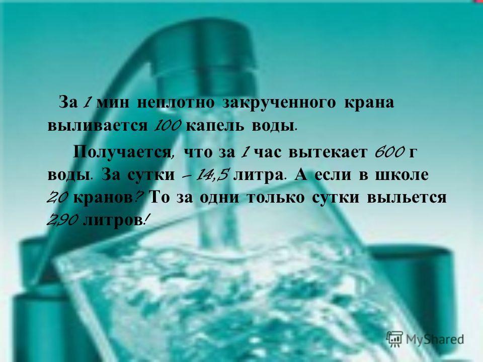 За 1 мин неплотно закрученного крана выливается 100 капель воды. Получается, что за 1 час вытекает 600 г воды. За сутки – 14,5 литра. А если в школе 20 кранов ? То за одни только сутки выльется 290 литров !