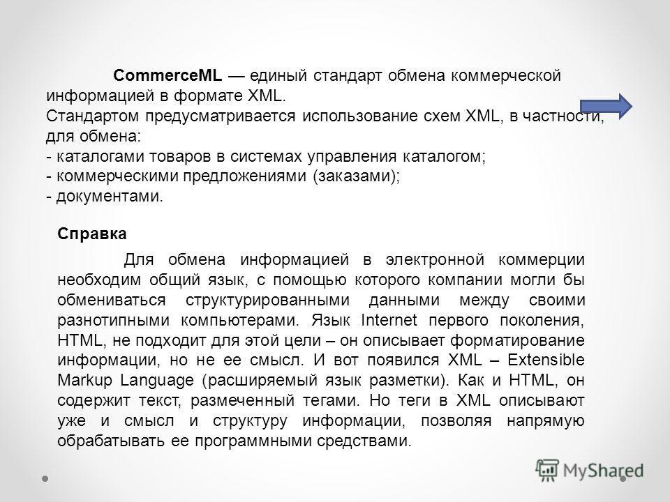 CommerceML единый стандарт обмена коммерческой информацией в формате XML. Стандартом предусматривается использование схем XML, в частности, для обмена: - каталогами товаров в системах управления каталогом; - коммерческими предложениями (заказами); -