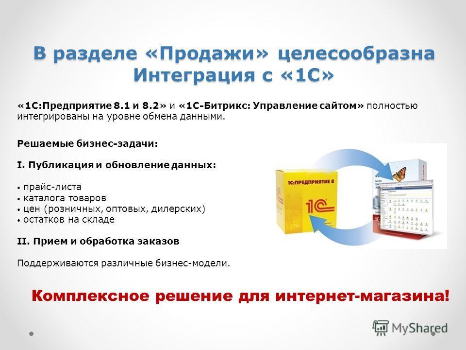 В разделе «Продажи» целесообразна Интеграция с «1С» «1С:Предприятие 8.1 и 8.2» и «1С-Битрикс: Управление сайтом» полностью интегрированы на уровне обмена данными. Решаемые бизнес-задачи: I. Публикация и обновление данных: прайс-листа каталога товаров