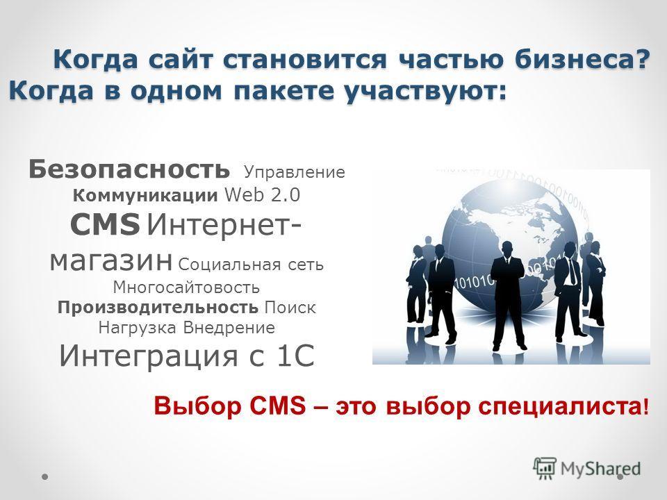 Когда сайт становится частью бизнеса? Когда в одном пакете участвуют: Когда сайт становится частью бизнеса? Когда в одном пакете участвуют: Безопасность Управление Коммуникации Web 2.0 CMS Интернет- магазин Социальная сеть Многосайтовость Производите