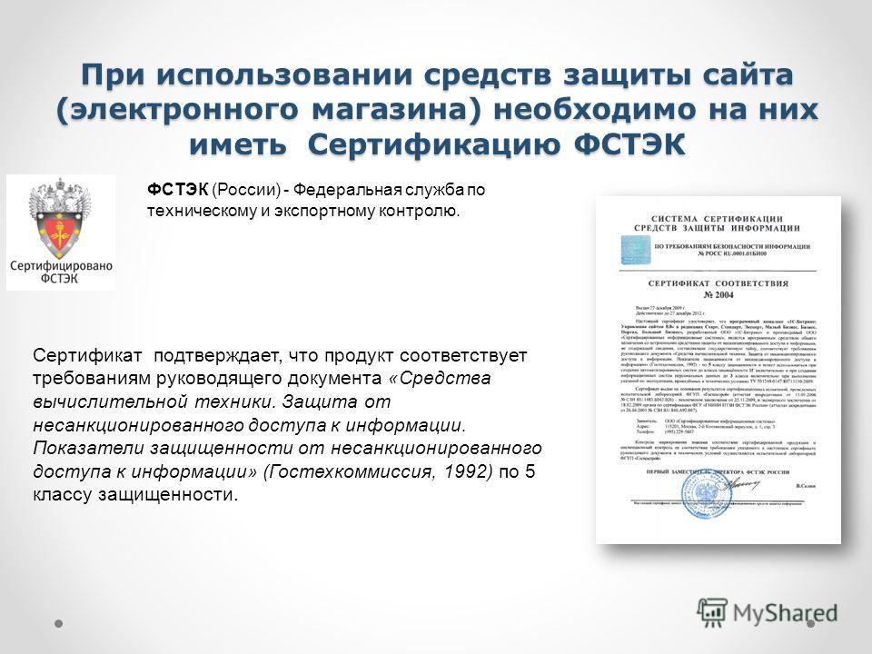 При использовании средств защиты сайта (электронного магазина) необходимо на них иметь Сертификацию ФСТЭК Сертификат подтверждает, что продукт соответствует требованиям руководящего документа «Средства вычислительной техники. Защита от несанкциониров