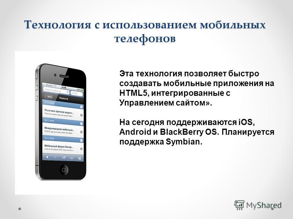 Технология c использованием мобильных телефонов Эта технология позволяет быстро создавать мобильные приложения на HTML5, интегрированные с Управлением сайтом». На сегодня поддерживаются iOS, Android и BlackBerry OS. Планируется поддержка Symbian.